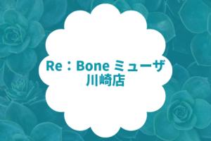 Re:Bone ミューザ川崎店【リボーン】